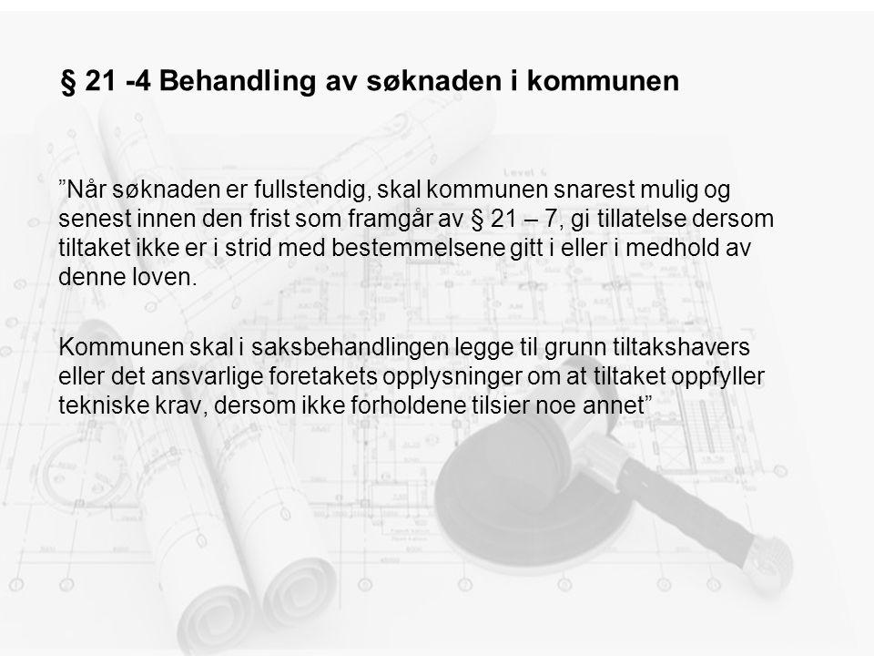 § 21 -4 Behandling av søknaden i kommunen Når søknaden er fullstendig, skal kommunen snarest mulig og senest innen den frist som framgår av § 21 – 7, gi tillatelse dersom tiltaket ikke er i strid med bestemmelsene gitt i eller i medhold av denne loven.