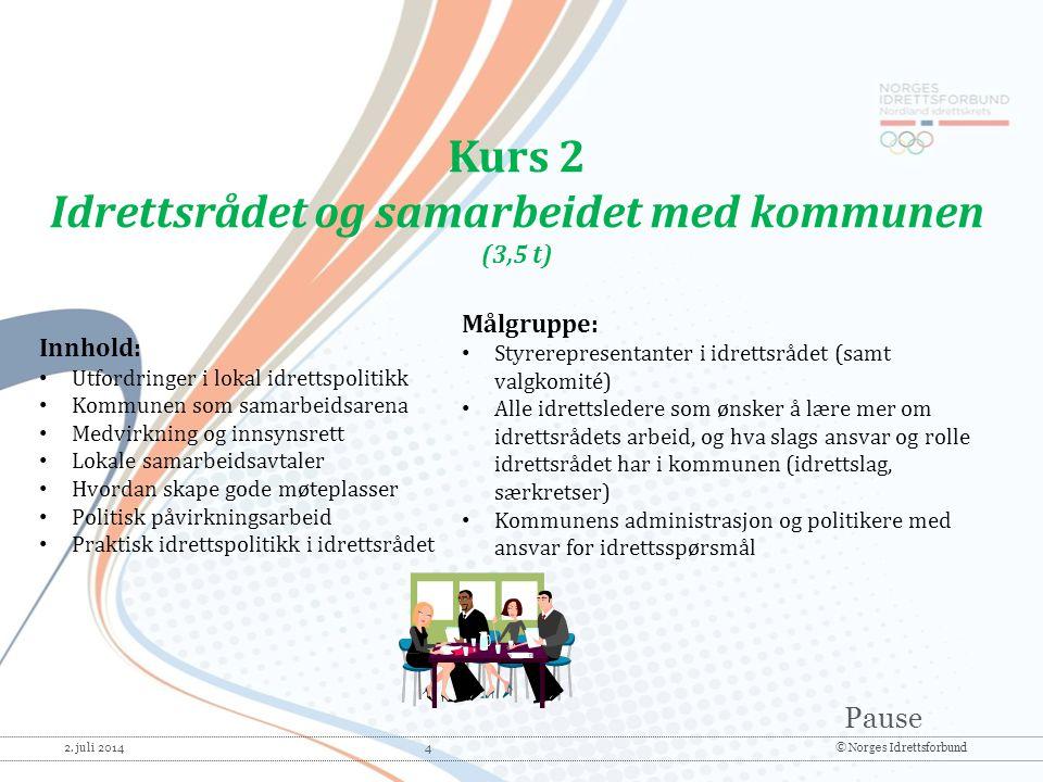 Pause 2. juli 2014 4© Norges Idrettsforbund Kurs 2 Idrettsrådet og samarbeidet med kommunen (3,5 t) Innhold: • Utfordringer i lokal idrettspolitikk •