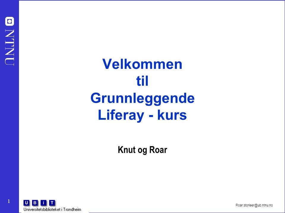 1 Roar.storleer@ub.ntnu.no Velkommen til Grunnleggende Liferay - kurs Knut og Roar