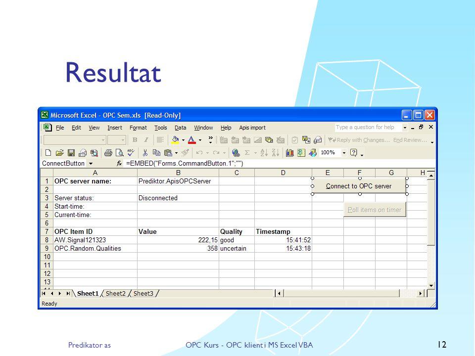 Predikator asOPC Kurs - OPC klient i MS Excel VBA 11 Lese data fra OPC server  Legge til kode for å:  lese inn verdier fra regnearket  knapp for å toggle periodisk polling  oppdatere regneark med innleste data  Bruker OPCGroups, OPCGroups og OPCItems objektene