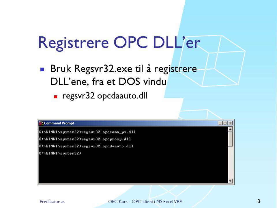 Predikator asOPC Kurs - OPC klient i MS Excel VBA 2 Forberedelser  Installere MS Office m/Excel  Må ha OPC proxy/stub DLL'er for OPC DA  opccomn_ps.dll  opcproxy.dll  OPC DA Automation wrapper  opcdaauto.dll  Må ha en OPC server installert