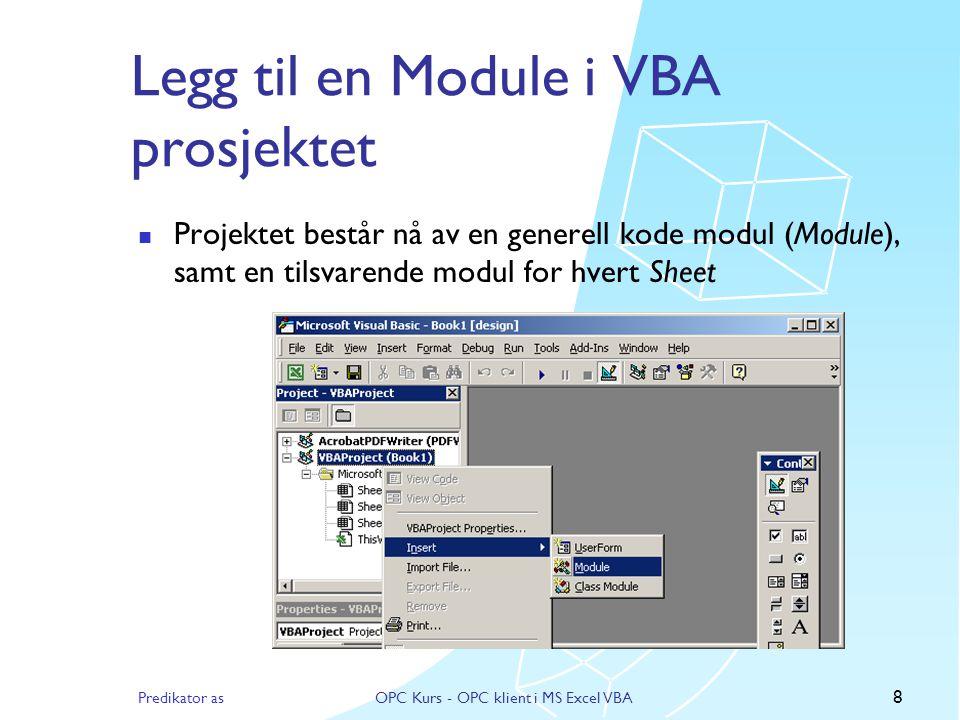 Predikator asOPC Kurs - OPC klient i MS Excel VBA 8 Legg til en Module i VBA prosjektet  Projektet består nå av en generell kode modul (Module), samt en tilsvarende modul for hvert Sheet