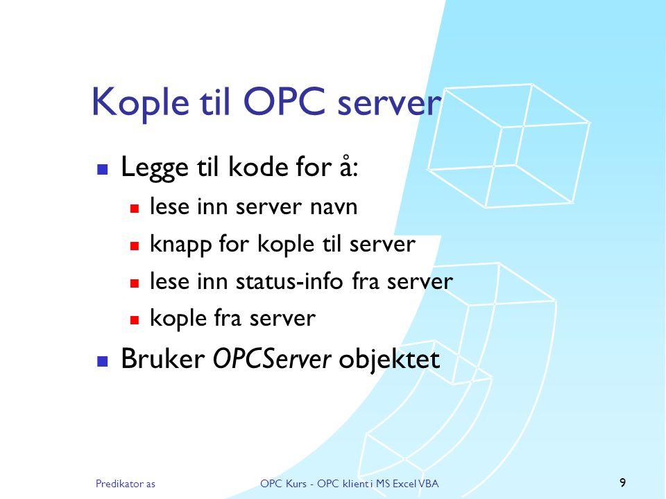 Predikator asOPC Kurs - OPC klient i MS Excel VBA 9 Kople til OPC server  Legge til kode for å:  lese inn server navn  knapp for kople til server  lese inn status-info fra server  kople fra server  Bruker OPCServer objektet