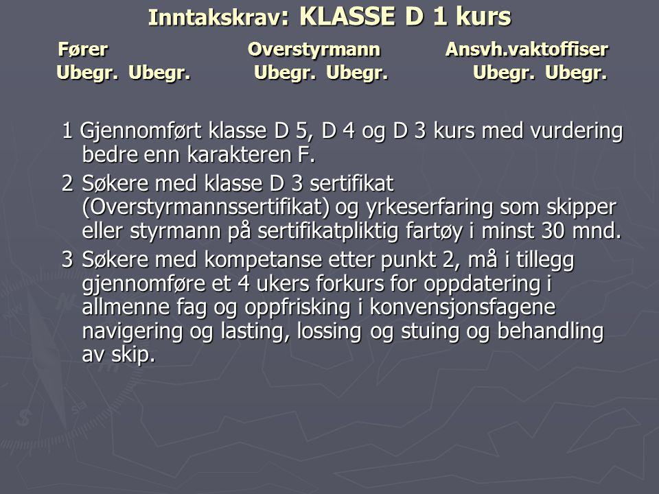 Inntakskrav : KLASSE D 1 kurs FørerOverstyrmannAnsvh.vaktoffiser Ubegr. Ubegr. Ubegr. Ubegr. Ubegr. Ubegr. 1 Gjennomført klasse D 5, D 4 og D 3 kurs m