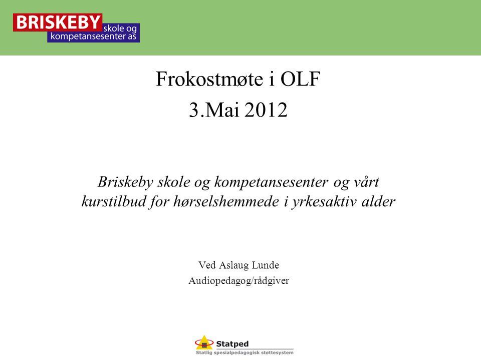 Behold jobben! Frokostmøte i OLF 3.Mai 2012 Briskeby skole og kompetansesenter og vårt kurstilbud for hørselshemmede i yrkesaktiv alder Ved Aslaug Lun