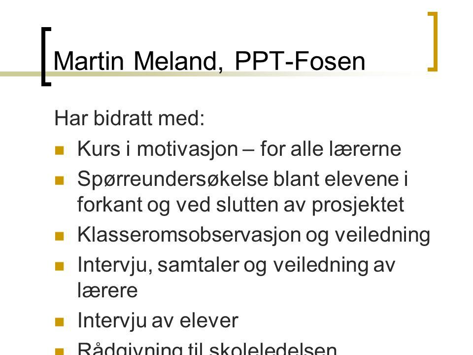 Martin Meland, PPT-Fosen Har bidratt med:  Kurs i motivasjon – for alle lærerne  Spørreundersøkelse blant elevene i forkant og ved slutten av prosje