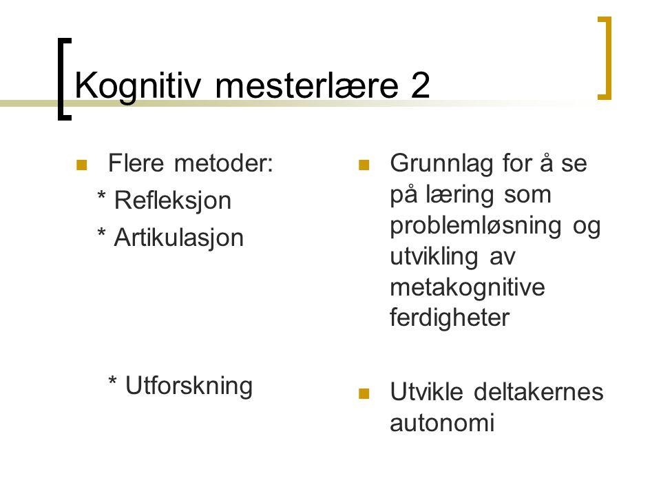 Kognitiv mesterlære 2  Flere metoder: * Refleksjon * Artikulasjon * Utforskning  Grunnlag for å se på læring som problemløsning og utvikling av meta