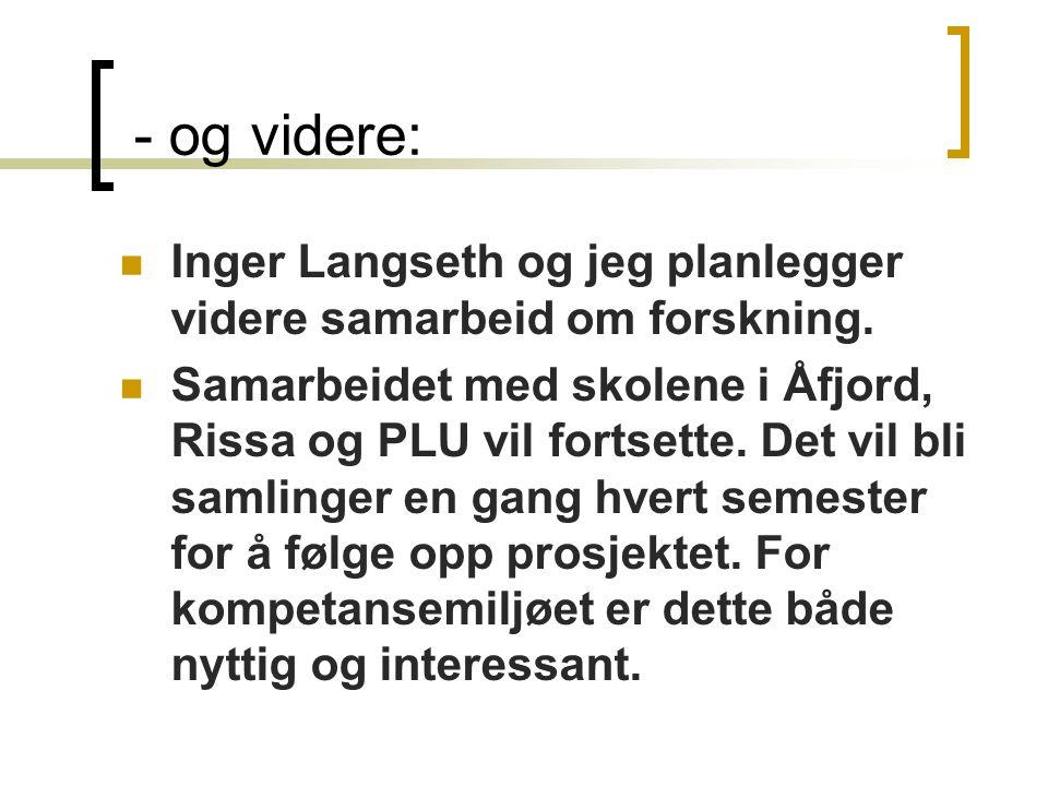 - og videre:  Inger Langseth og jeg planlegger videre samarbeid om forskning.  Samarbeidet med skolene i Åfjord, Rissa og PLU vil fortsette. Det vil