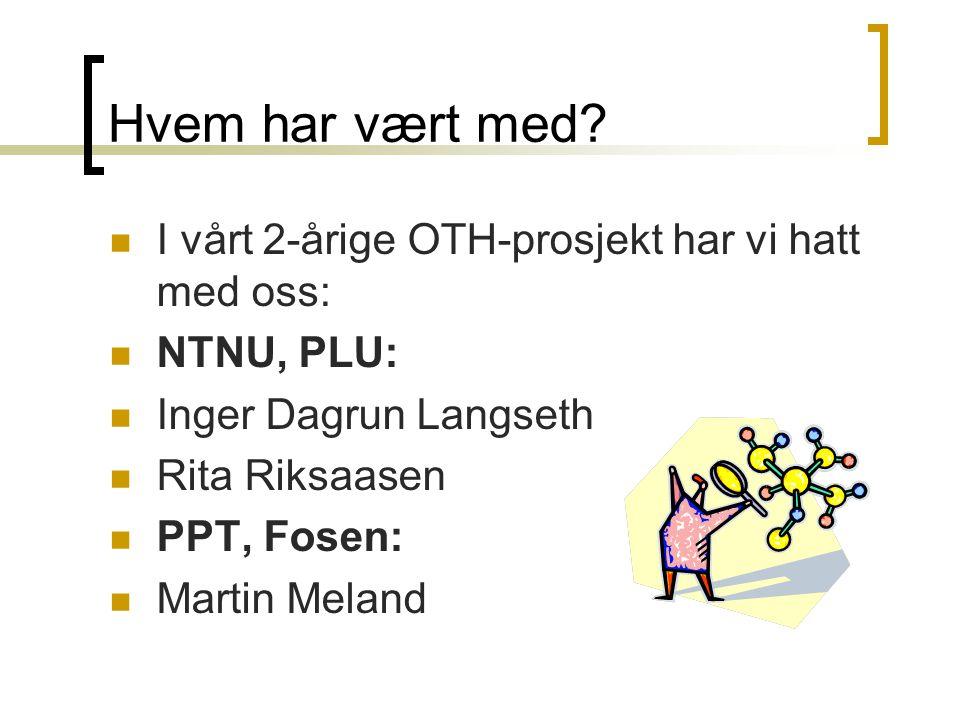 Hvem har vært med?  I vårt 2-årige OTH-prosjekt har vi hatt med oss:  NTNU, PLU:  Inger Dagrun Langseth  Rita Riksaasen  PPT, Fosen:  Martin Mel