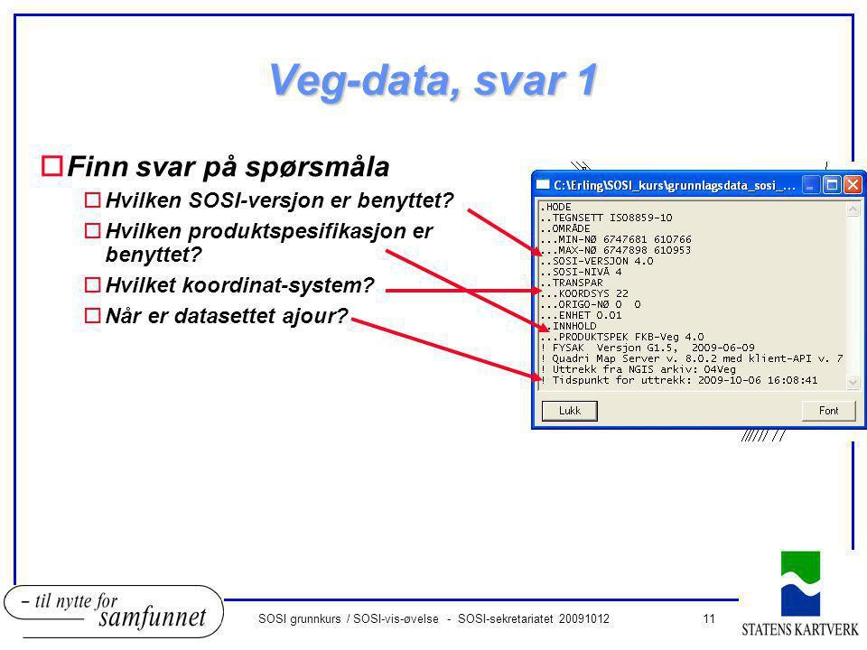 11SOSI grunnkurs / SOSI-vis-øvelse - SOSI-sekretariatet 20091012 Veg-data, svar 1 oFinn svar på spørsmåla oHvilken SOSI-versjon er benyttet.