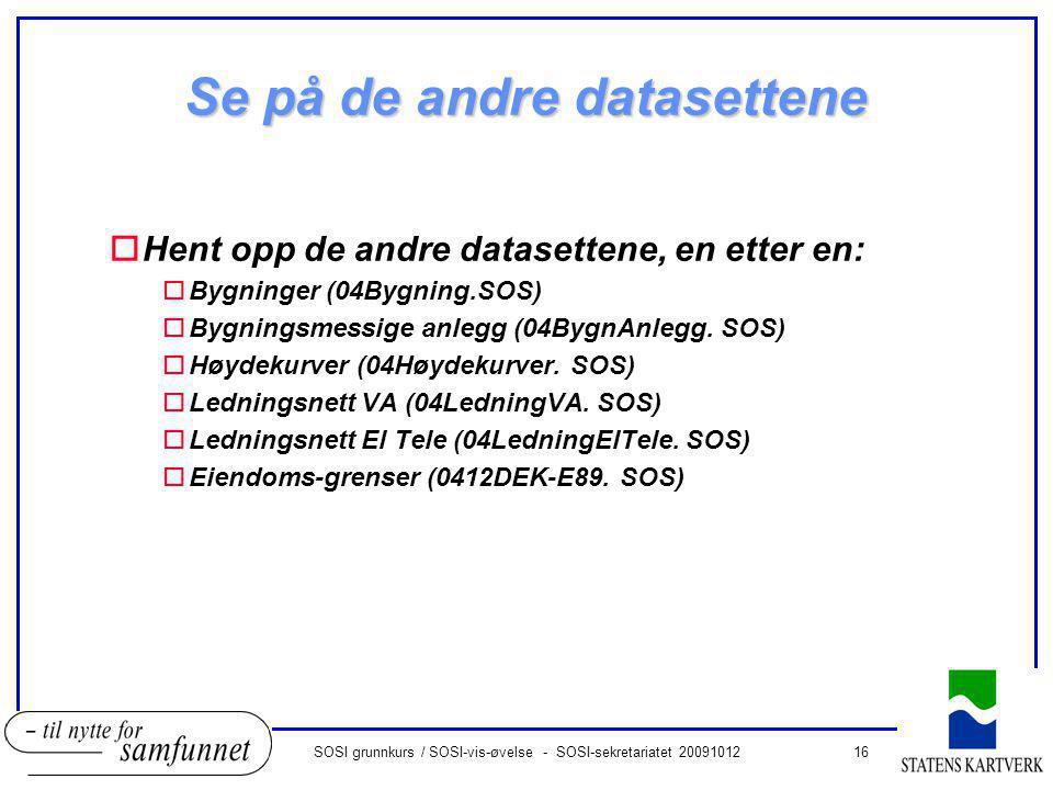 16SOSI grunnkurs / SOSI-vis-øvelse - SOSI-sekretariatet 20091012 Se på de andre datasettene oHent opp de andre datasettene, en etter en: oBygninger (04Bygning.SOS) oBygningsmessige anlegg (04BygnAnlegg.