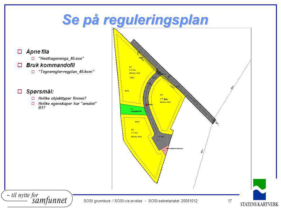 17SOSI grunnkurs / SOSI-vis-øvelse - SOSI-sekretariatet 20091012 Se på reguleringsplan oÅpne fila o Hesthagenenga_40.sos oBruk kommandofil o Tegneregler-regplan_40.kom oSpørsmål: oHvilke objekttyper finnes.
