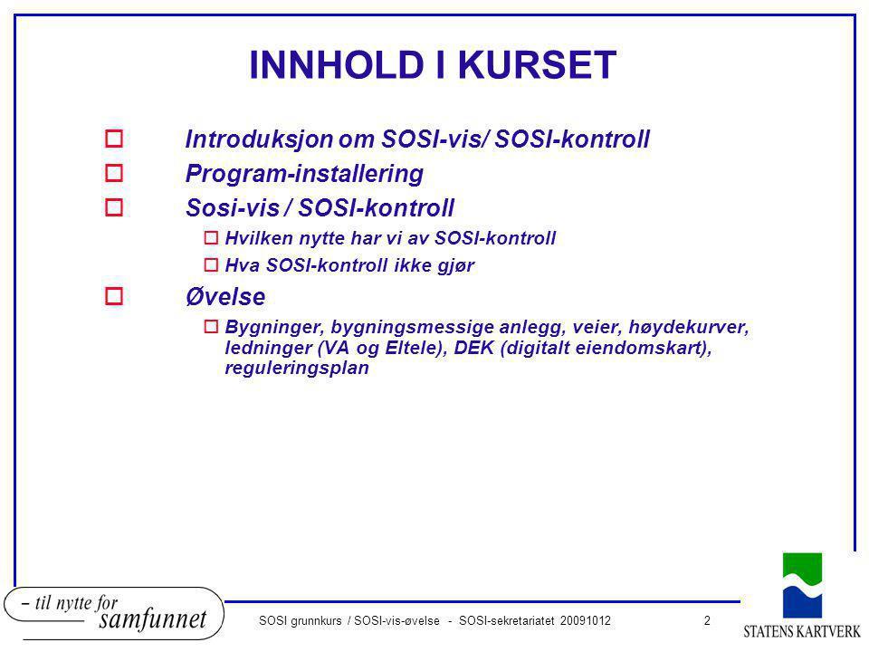 2SOSI grunnkurs / SOSI-vis-øvelse - SOSI-sekretariatet 20091012 INNHOLD I KURSET oIntroduksjon om SOSI-vis/ SOSI-kontroll oProgram-installering oSosi-vis / SOSI-kontroll oHvilken nytte har vi av SOSI-kontroll oHva SOSI-kontroll ikke gjør oØvelse oBygninger, bygningsmessige anlegg, veier, høydekurver, ledninger (VA og Eltele), DEK (digitalt eiendomskart), reguleringsplan