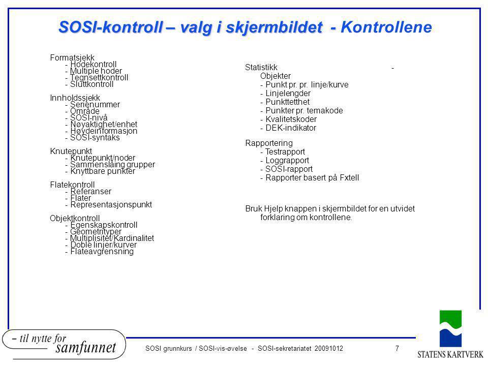 7SOSI grunnkurs / SOSI-vis-øvelse - SOSI-sekretariatet 20091012 SOSI-kontroll – valg i skjermbildet - SOSI-kontroll – valg i skjermbildet - Kontrollene Formatsjekk - Hodekontroll - Multiple hoder - Tegnsettkontroll - Sluttkontroll Innholdssjekk - Serienummer - Område - SOSI-nivå - Nøyaktighet/enhet - Høydeinformasjon - SOSI-syntaks Knutepunkt - Knutepunkt/noder - Sammenslåing grupper - Knyttbare punkter Flatekontroll - Referanser - Flater - Representasjonspunkt Objektkontroll - Egenskapskontroll - Geometrityper - Multiplisitet/Kardinalitet - Doble linjer/kurver - Flateavgrensning Statistikk - Objekter - Punkt pr.