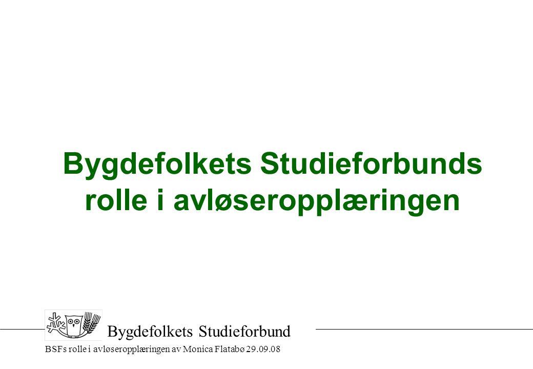 BSFs rolle i avløseropplæringen av Monica Flatabø 29.09.08 Bygdefolkets Studieforbund Bygdefolkets Studieforbunds rolle i avløseropplæringen