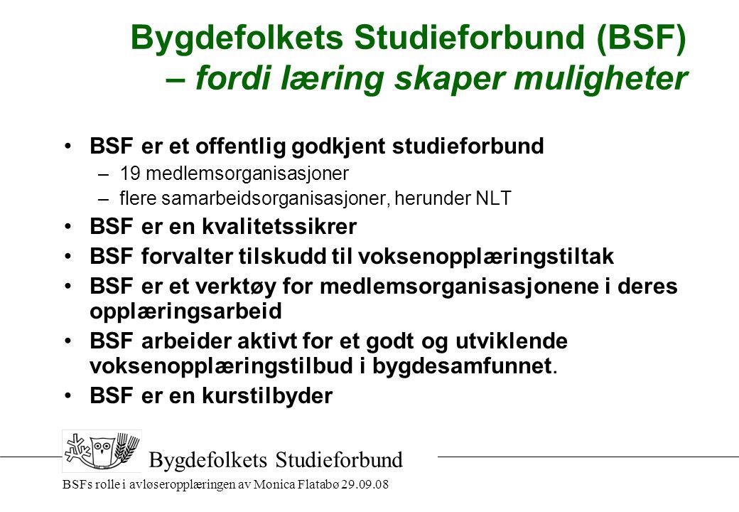 BSFs rolle i avløseropplæringen av Monica Flatabø 29.09.08 Bygdefolkets Studieforbund Bygdefolkets Studieforbund (BSF) – fordi læring skaper muligheter •BSF er et offentlig godkjent studieforbund –19 medlemsorganisasjoner –flere samarbeidsorganisasjoner, herunder NLT •BSF er en kvalitetssikrer •BSF forvalter tilskudd til voksenopplæringstiltak •BSF er et verktøy for medlemsorganisasjonene i deres opplæringsarbeid •BSF arbeider aktivt for et godt og utviklende voksenopplæringstilbud i bygdesamfunnet.