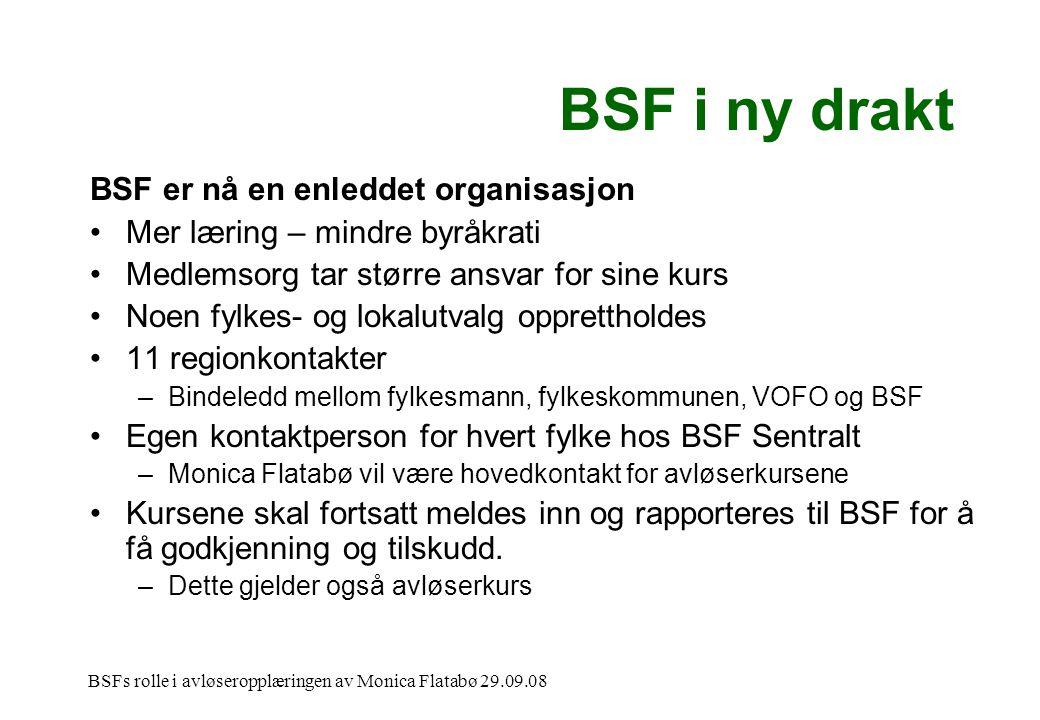BSFs rolle i avløseropplæringen av Monica Flatabø 29.09.08 BSF i ny drakt BSF er nå en enleddet organisasjon •Mer læring – mindre byråkrati •Medlemsorg tar større ansvar for sine kurs •Noen fylkes- og lokalutvalg opprettholdes •11 regionkontakter –Bindeledd mellom fylkesmann, fylkeskommunen, VOFO og BSF •Egen kontaktperson for hvert fylke hos BSF Sentralt –Monica Flatabø vil være hovedkontakt for avløserkursene •Kursene skal fortsatt meldes inn og rapporteres til BSF for å få godkjenning og tilskudd.