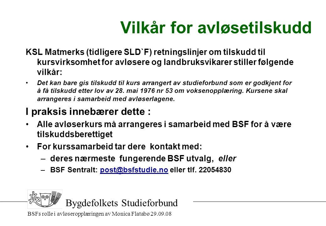 BSFs rolle i avløseropplæringen av Monica Flatabø 29.09.08 Bygdefolkets Studieforbund Vilkår for avløsetilskudd KSL Matmerks (tidligere SLD`F) retningslinjer om tilskudd til kursvirksomhet for avløsere og landbruksvikarer stiller følgende vilkår: •Det kan bare gis tilskudd til kurs arrangert av studieforbund som er godkjent for å få tilskudd etter lov av 28.