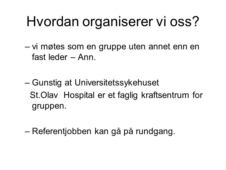 Hvordan organiserer vi oss? –vi møtes som en gruppe uten annet enn en fast leder – Ann. –Gunstig at Universitetssykehuset St.Olav Hospital er et fagli