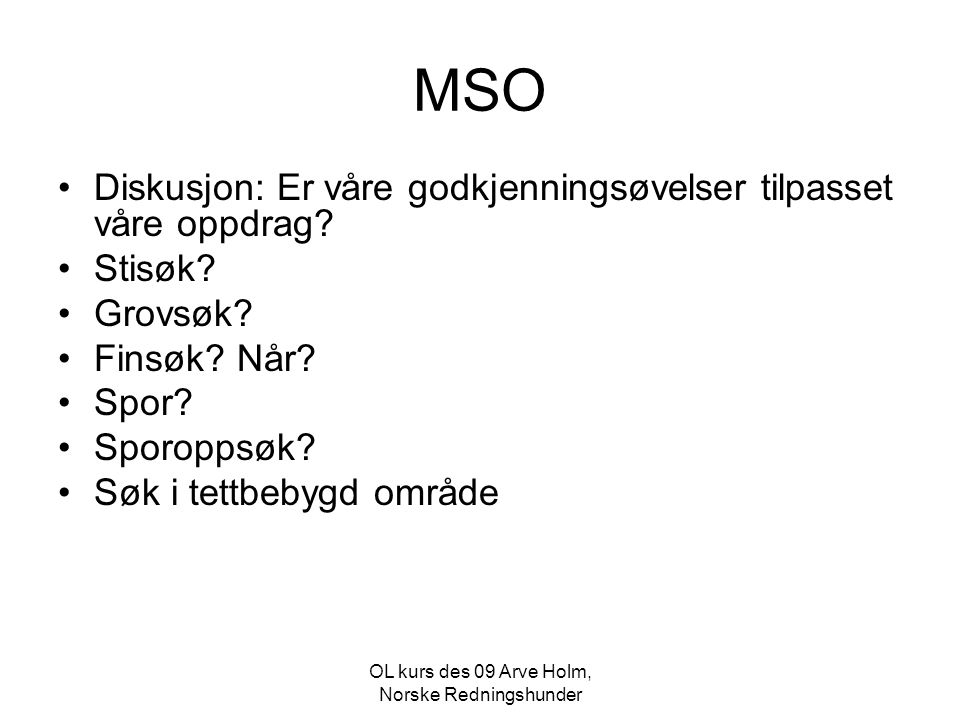 OL kurs des 09 Arve Holm, Norske Redningshunder MSO •Diskusjon: Er våre godkjenningsøvelser tilpasset våre oppdrag? •Stisøk? •Grovsøk? •Finsøk? Når? •
