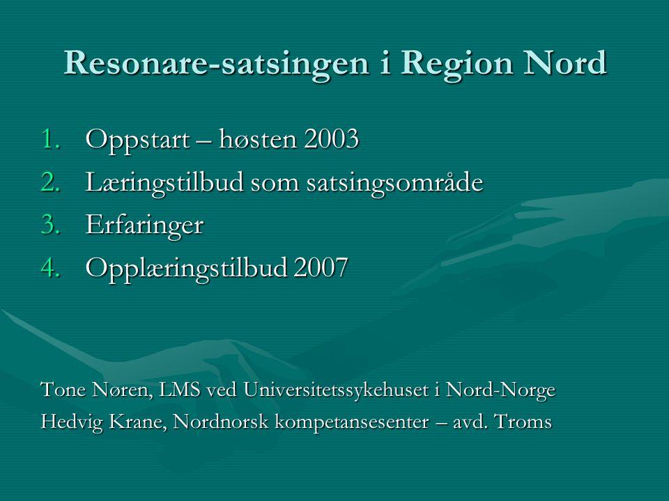 Resonare-satsingen i Region Nord 1.Oppstart – høsten 2003 2.Læringstilbud som satsingsområde 3.Erfaringer 4.Opplæringstilbud 2007 Tone Nøren, LMS ved Universitetssykehuset i Nord-Norge Hedvig Krane, Nordnorsk kompetansesenter – avd.