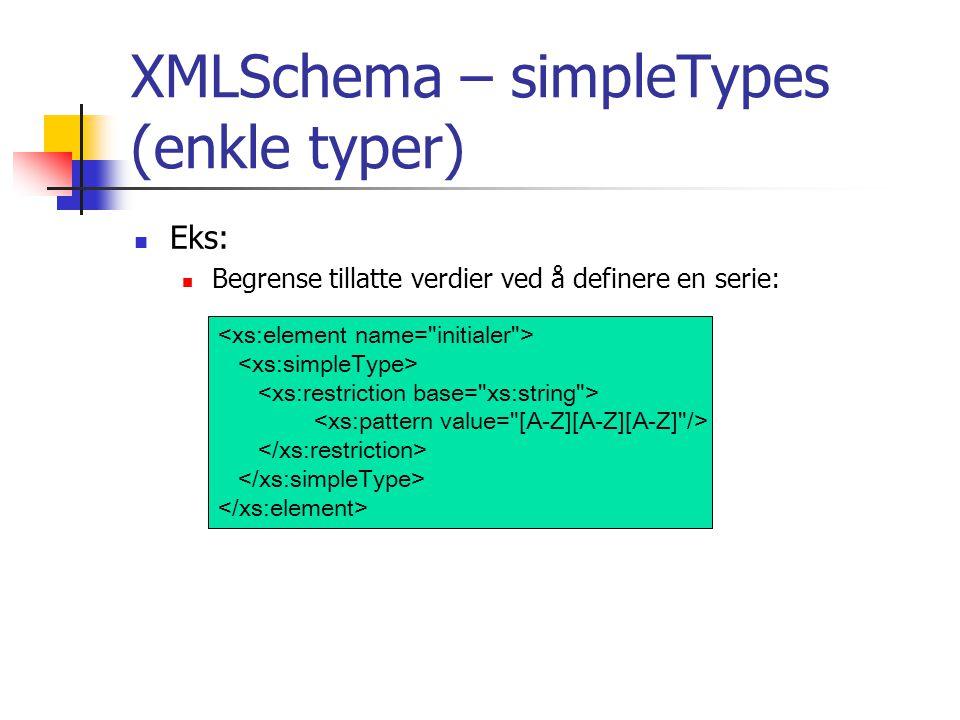 XMLSchema – simpleTypes (enkle typer)  Eks:  Begrense tillatte verdier ved å definere en serie: