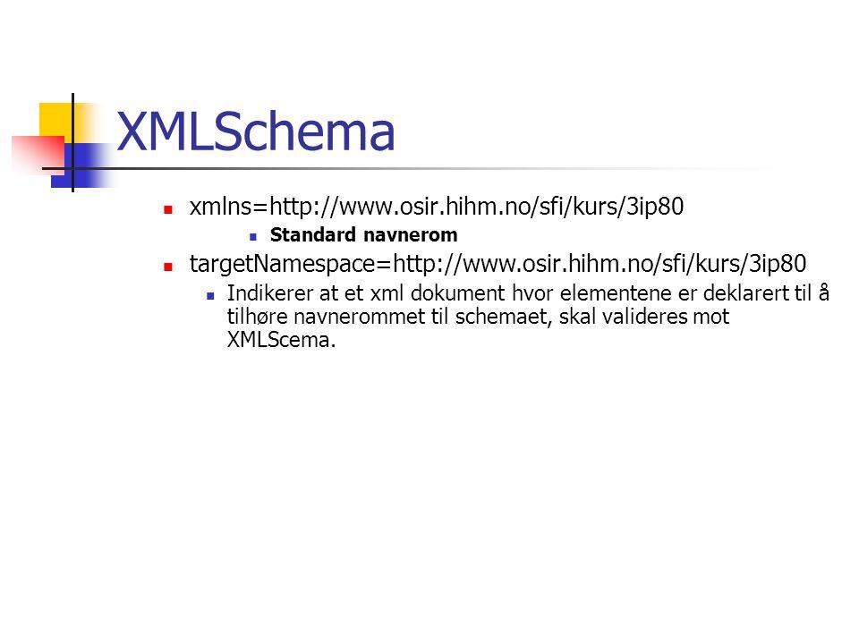 XMLSchema  xmlns=http://www.osir.hihm.no/sfi/kurs/3ip80  Standard navnerom  targetNamespace=http://www.osir.hihm.no/sfi/kurs/3ip80  Indikerer at et xml dokument hvor elementene er deklarert til å tilhøre navnerommet til schemaet, skal valideres mot XMLScema.