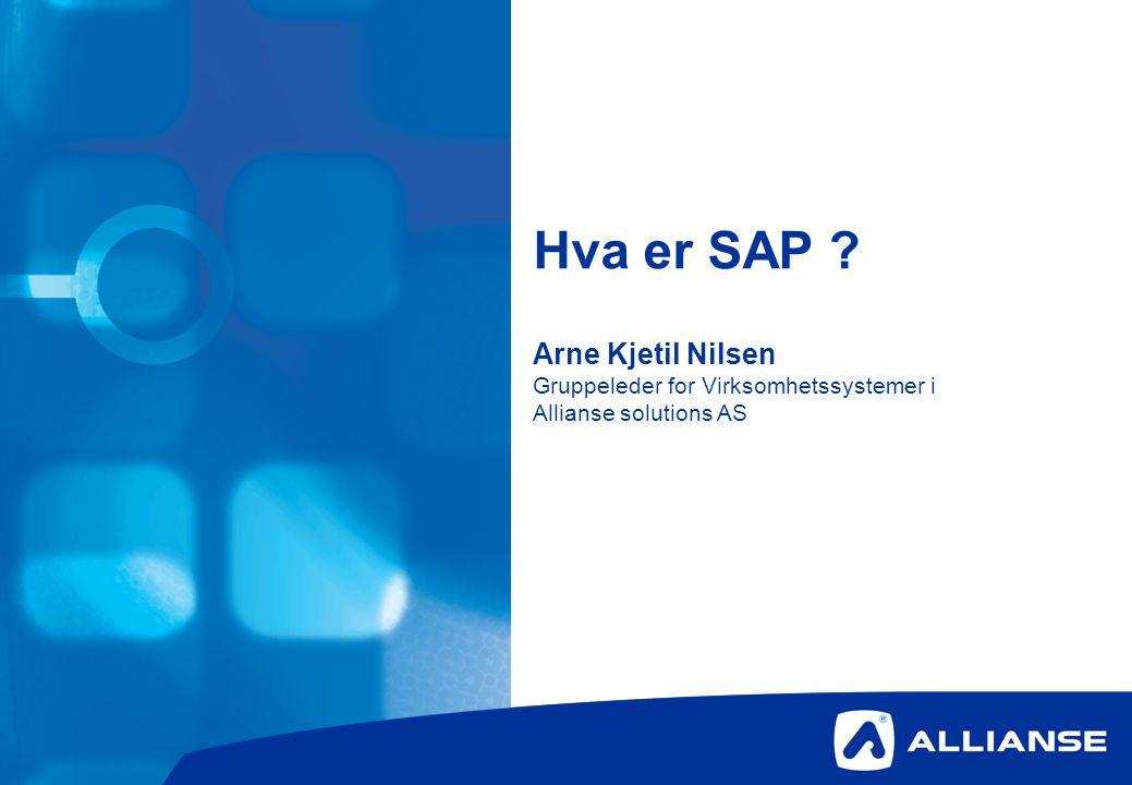 Hva er SAP ? Arne Kjetil Nilsen Gruppeleder for Virksomhetssystemer i Allianse solutions AS