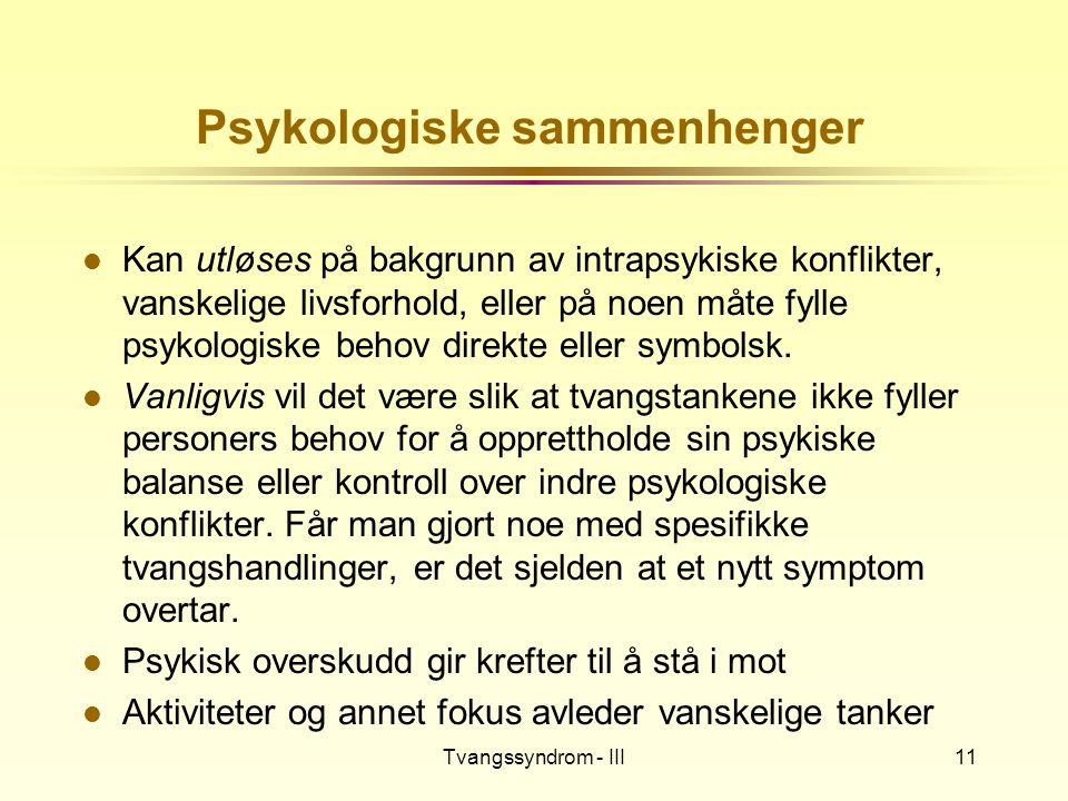 Tvangssyndrom - III11 Psykologiske sammenhenger l Kan utløses på bakgrunn av intrapsykiske konflikter, vanskelige livsforhold, eller på noen måte fyll