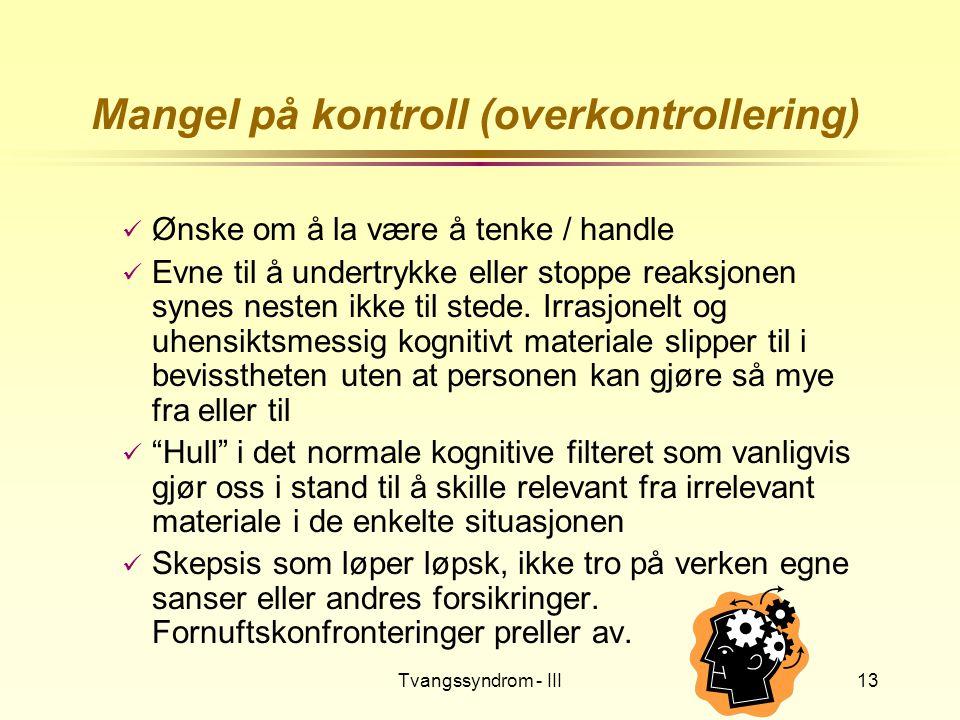 Tvangssyndrom - III13 Mangel på kontroll (overkontrollering)  Ønske om å la være å tenke / handle  Evne til å undertrykke eller stoppe reaksjonen sy