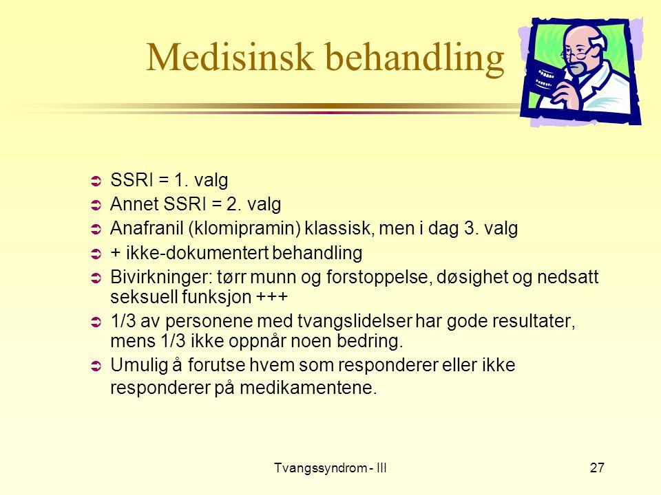 Tvangssyndrom - III27 Medisinsk behandling  SSRI = 1. valg  Annet SSRI = 2. valg  Anafranil (klomipramin) klassisk, men i dag 3. valg  + ikke-doku