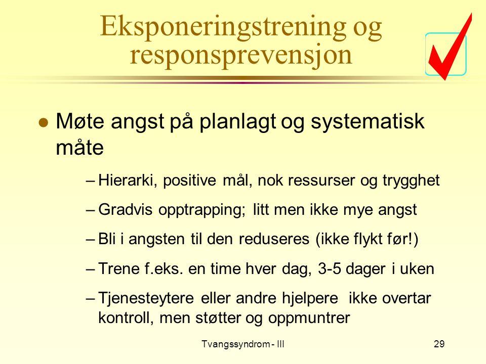 Tvangssyndrom - III29 Eksponeringstrening og responsprevensjon l Møte angst på planlagt og systematisk måte –Hierarki, positive mål, nok ressurser og