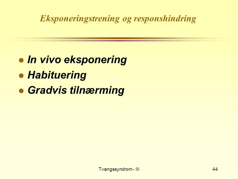 Tvangssyndrom - III44 Eksponeringstrening og responshindring l In vivo eksponering l Habituering l Gradvis tilnærming