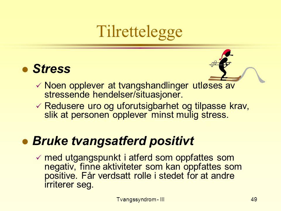 Tvangssyndrom - III49 Tilrettelegge l Stress  Noen opplever at tvangshandlinger utløses av stressende hendelser/situasjoner.  Redusere uro og uforut