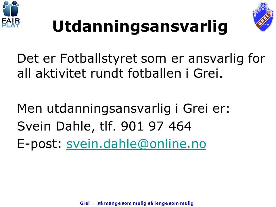 Grei - så mange som mulig så lenge som mulig Utdanningsansvarlig Det er Fotballstyret som er ansvarlig for all aktivitet rundt fotballen i Grei.