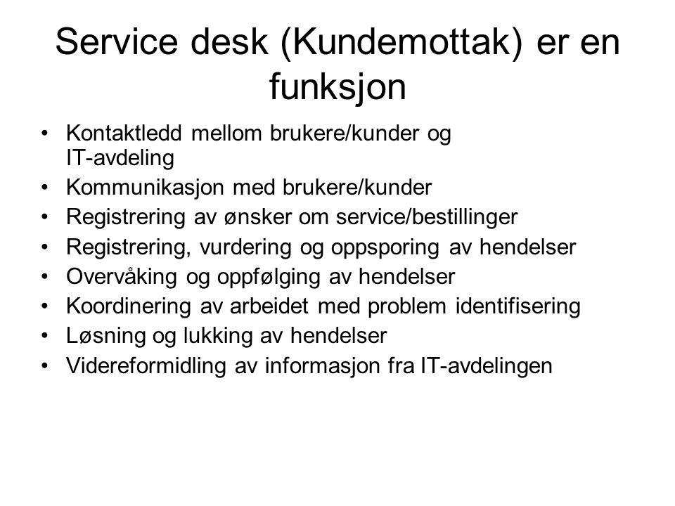 Service desk (Kundemottak) er en funksjon •Kontaktledd mellom brukere/kunder og IT-avdeling •Kommunikasjon med brukere/kunder •Registrering av ønsker