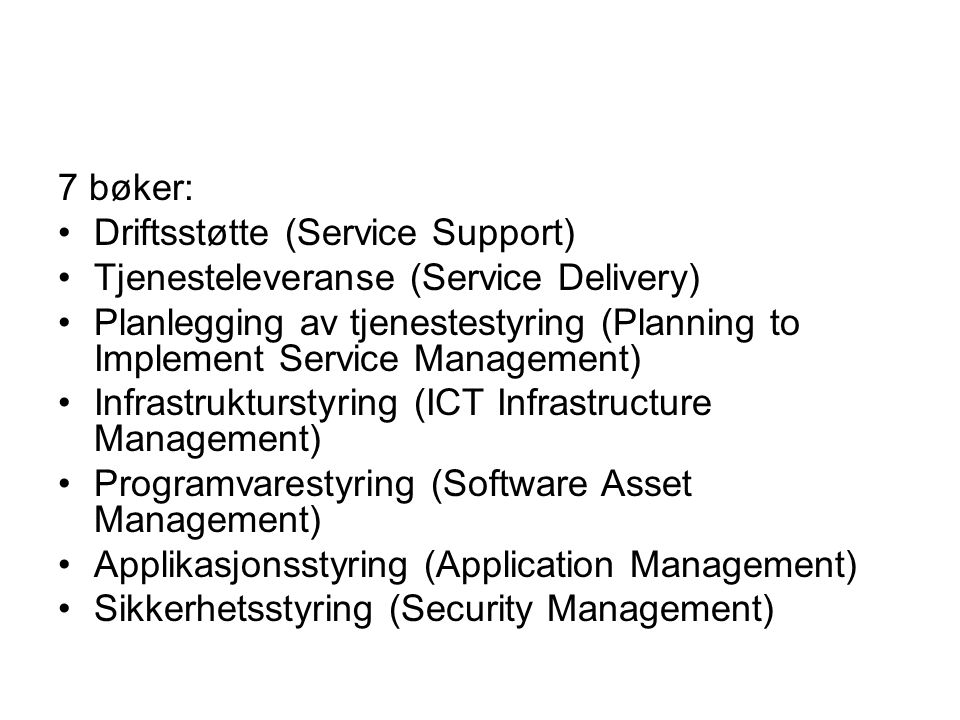 7 bøker: •Driftsstøtte (Service Support) •Tjenesteleveranse (Service Delivery) •Planlegging av tjenestestyring (Planning to Implement Service Management) •Infrastrukturstyring (ICT Infrastructure Management) •Programvarestyring (Software Asset Management) •Applikasjonsstyring (Application Management) •Sikkerhetsstyring (Security Management)