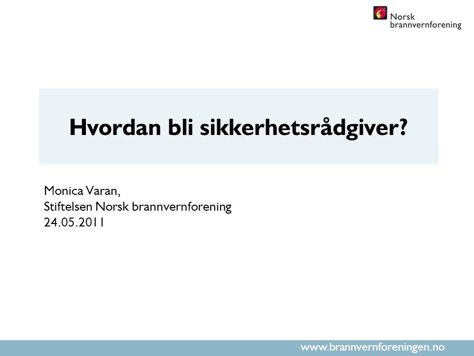 www.brannvernforeningen.no Hvordan bli sikkerhetsrådgiver? Monica Varan, Stiftelsen Norsk brannvernforening 24.05.2011