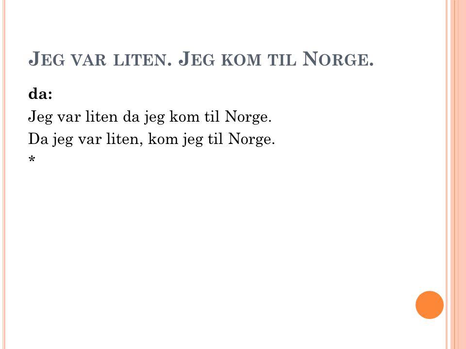 J EG VAR LITEN. J EG KOM TIL N ORGE. da: Jeg var liten da jeg kom til Norge. Da jeg var liten, kom jeg til Norge. *