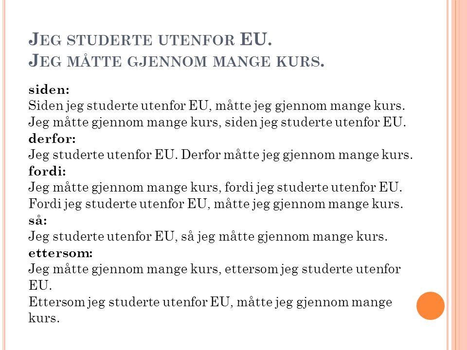 J EG STUDERTE UTENFOR EU. J EG MÅTTE GJENNOM MANGE KURS. siden: Siden jeg studerte utenfor EU, måtte jeg gjennom mange kurs. Jeg måtte gjennom mange k