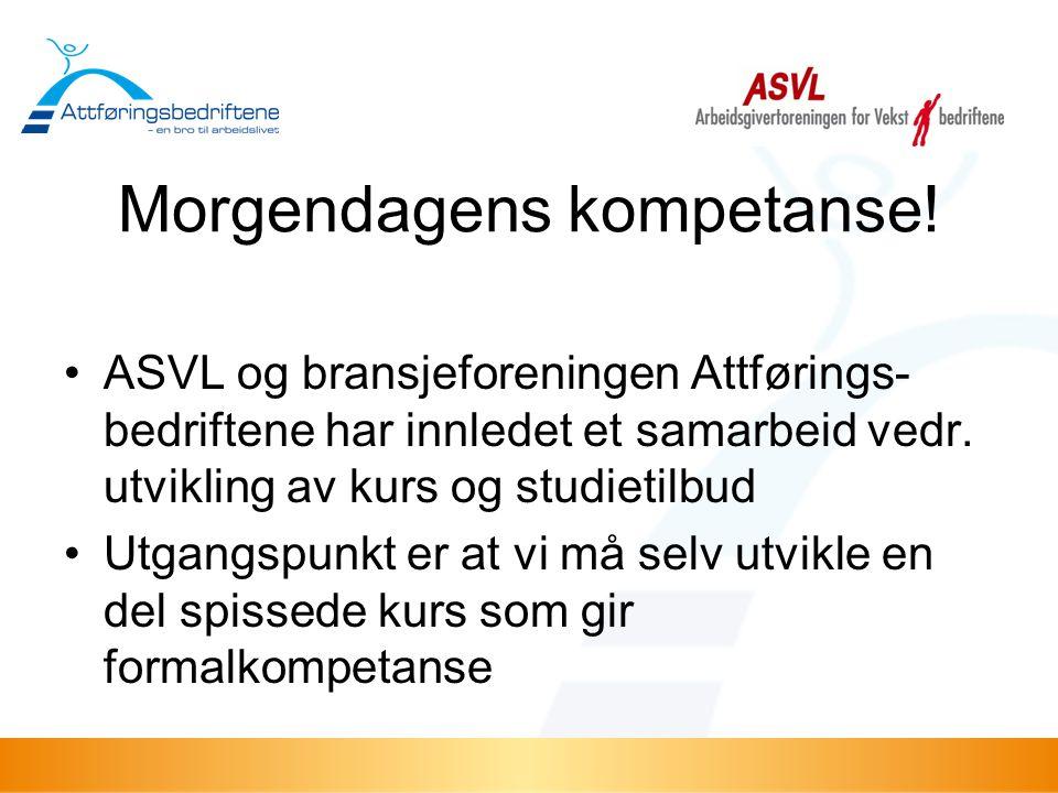Morgendagens kompetanse! •ASVL og bransjeforeningen Attførings- bedriftene har innledet et samarbeid vedr. utvikling av kurs og studietilbud •Utgangsp