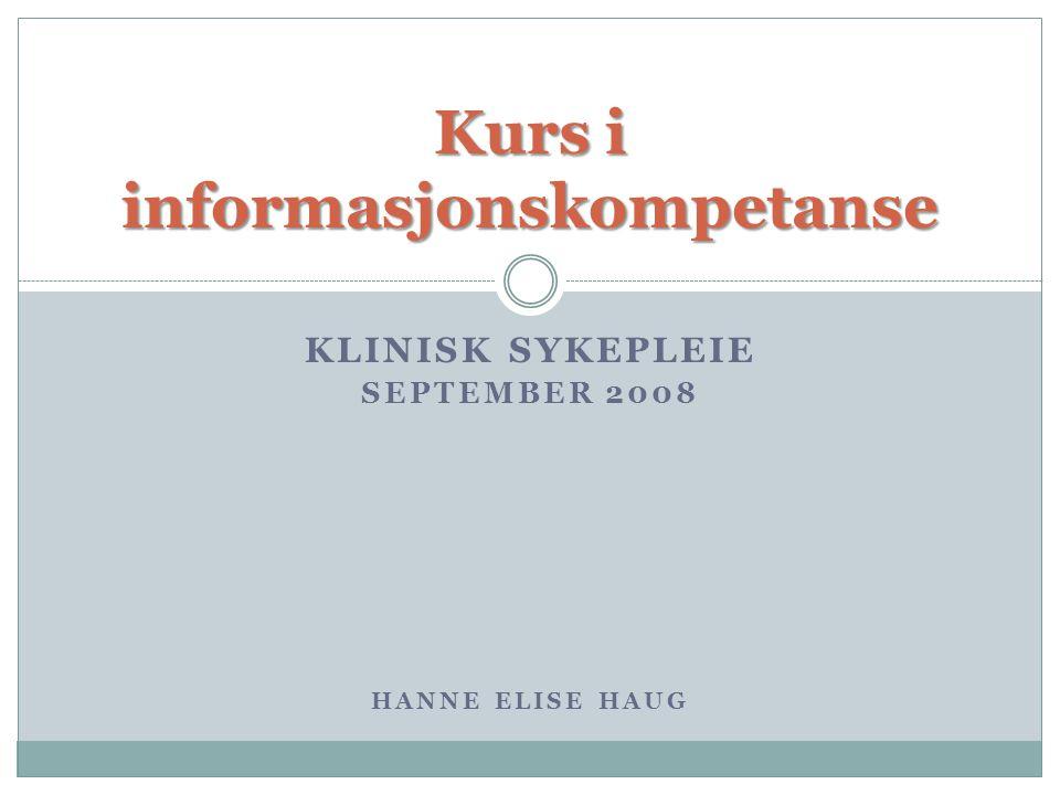 KLINISK SYKEPLEIE SEPTEMBER 2008 HANNE ELISE HAUG Kurs i informasjonskompetanse