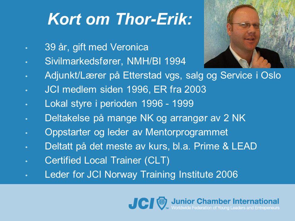 Kort om Thor-Erik: • 39 år, gift med Veronica • Sivilmarkedsfører, NMH/BI 1994 • Adjunkt/Lærer på Etterstad vgs, salg og Service i Oslo • JCI medlem siden 1996, ER fra 2003 • Lokal styre i perioden 1996 - 1999 • Deltakelse på mange NK og arrangør av 2 NK • Oppstarter og leder av Mentorprogrammet • Deltatt på det meste av kurs, bl.a.