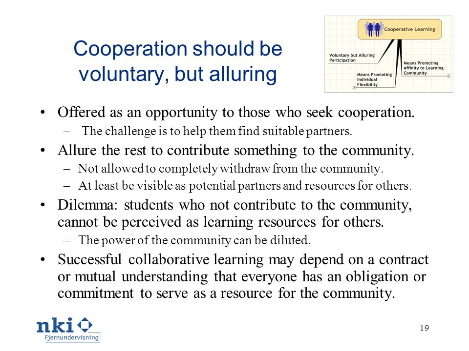 19 Cooperation should be voluntary, but alluring •Offered as an opportunity to those who seek cooperation. – The challenge is to help them find suitab