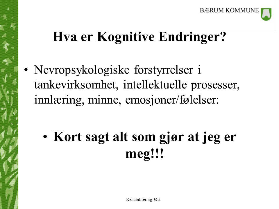 Rehabilitering Øst Hva er Kognitive Endringer? •Nevropsykologiske forstyrrelser i tankevirksomhet, intellektuelle prosesser, innlæring, minne, emosjon