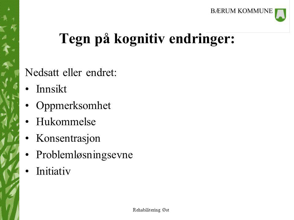 Rehabilitering Øst Tegn på kognitiv endringer: Nedsatt eller endret: •Innsikt •Oppmerksomhet •Hukommelse •Konsentrasjon •Problemløsningsevne •Initiati