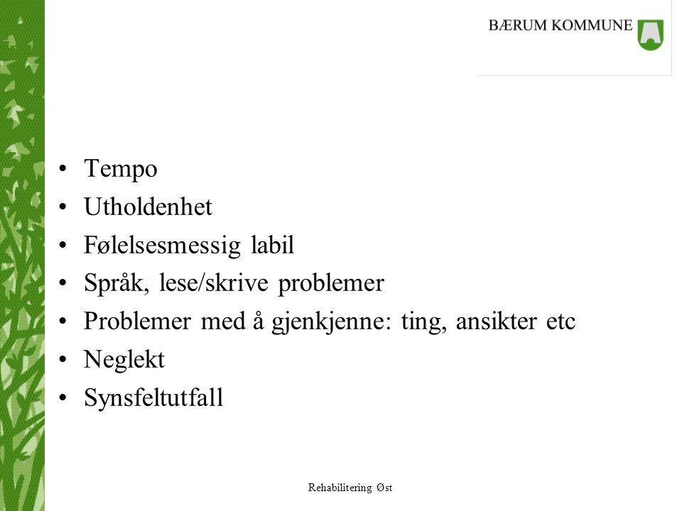 Rehabilitering Øst •Tempo •Utholdenhet •Følelsesmessig labil •Språk, lese/skrive problemer •Problemer med å gjenkjenne: ting, ansikter etc •Neglekt •S