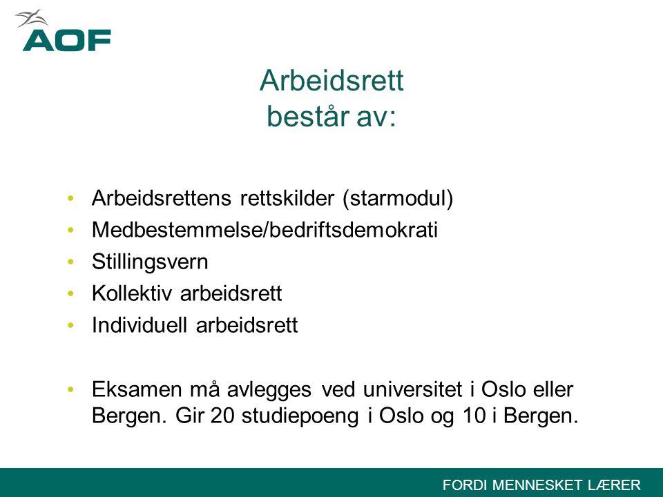 FORDI MENNESKET LÆRER Arbeidsrett består av: • Arbeidsrettens rettskilder (starmodul) • Medbestemmelse/bedriftsdemokrati • Stillingsvern • Kollektiv arbeidsrett • Individuell arbeidsrett • Eksamen må avlegges ved universitet i Oslo eller Bergen.