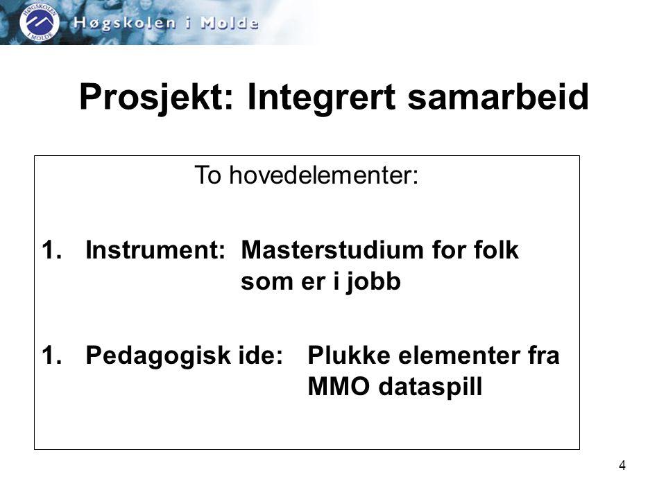 4 Prosjekt: Integrert samarbeid To hovedelementer: 1.Instrument:Masterstudium for folk som er i jobb 1.Pedagogisk ide: Plukke elementer fra MMO dataspill