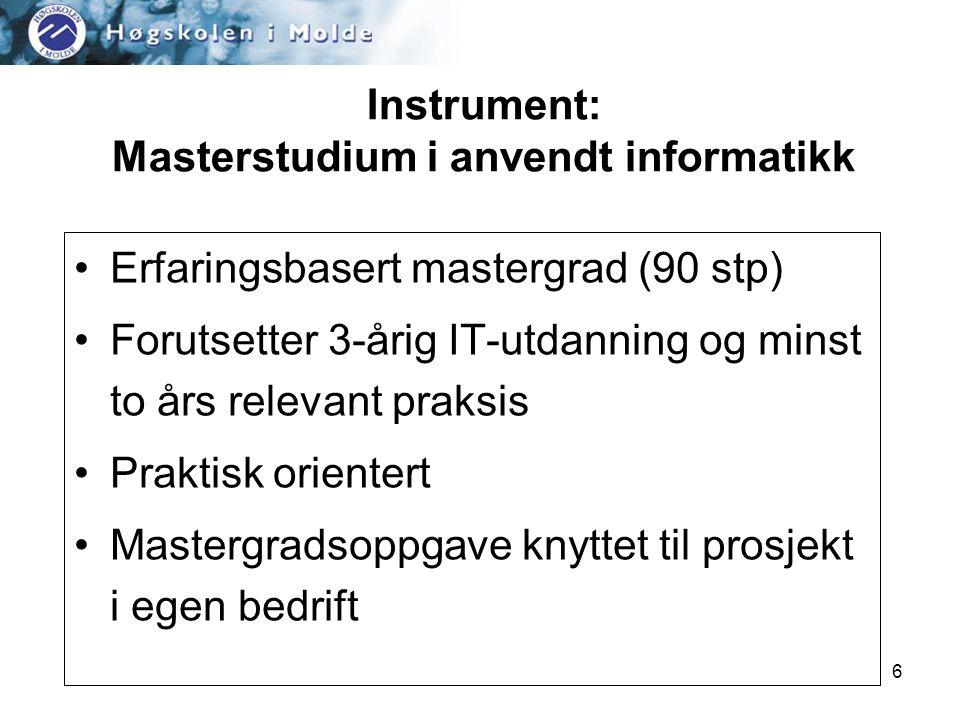 6 Instrument: Masterstudium i anvendt informatikk •Erfaringsbasert mastergrad (90 stp) •Forutsetter 3-årig IT-utdanning og minst to års relevant praksis •Praktisk orientert •Mastergradsoppgave knyttet til prosjekt i egen bedrift